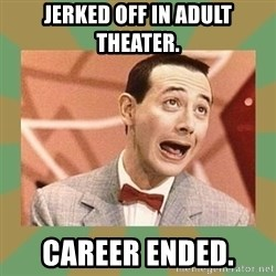 PEE WEE HERMAN - jerked off in adult theater. career ended.