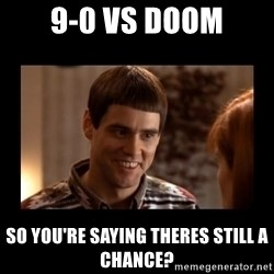 Lloyd-So you're saying there's a chance! - 9-0 vs doom so you're saying theres still a chance?