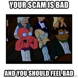 Your X is bad and You should feel bad - YOUR SCAM IS BAD AND YOU SHOULD FEEL BAD