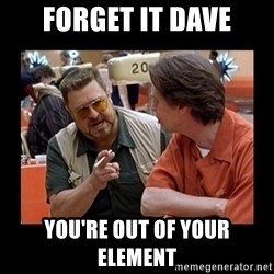 walter sobchak - Forget it dave you're out of your element