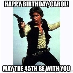 Han Solo - Happy Birthday, Carol! May the 45th be with you