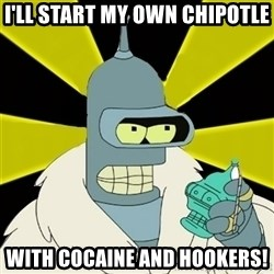 Bender IMHO - I'll start my own Chipotle With cocaine and hookers!