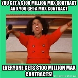 Oprah Car - You get a $100 million max contract and you get a max contract Everyone gets $100 million max contracts!