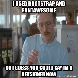 Pretty serious - I used bootstrap and fontawesome so i guess you could say im a devsigner now