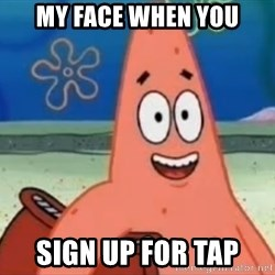 Happily Oblivious Patrick - MY FACE WHEN YOU SIGN UP FOR TAP