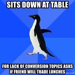 Socially Awkward Penguin - Sits down at table   For lack of conversion topics asks if friend will trade lunches
