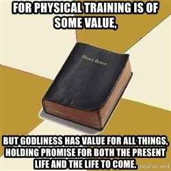 Denial Bible - For physical training is of some value,  but godliness has value for all things, holding promise for both the present life and the life to come.
