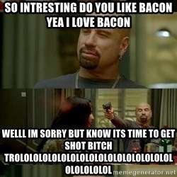 Skin Head John - So intresting do you like bacon yea i love bacon WELLL IM SORRY BUT KNOW ITS TIME TO GET SHOT BITCH TROLOLOLOLOLOLOLOLOLOLOLOLOLOLOLOLOLOLOLOLOLOL