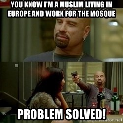 Skin Head John - you know i'm a muslim living in europe and work for the mosque Problem solved!