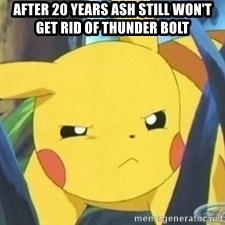 Unimpressed Pikachu - After 20 years ash still won't get rid of thunder bolt