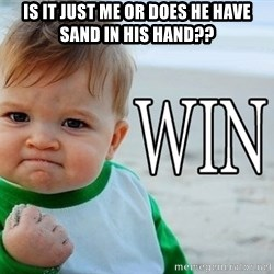 Win Baby - IS IT JUST ME OR DOES HE HAVE SAND IN HIS HAND??