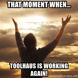 Praise - That moment when... TOOLHAUS IS WORKING AGAIN!