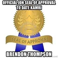 official seal of approval - Official Jon Seal of Approval to Date Kamri Brendon Thompson