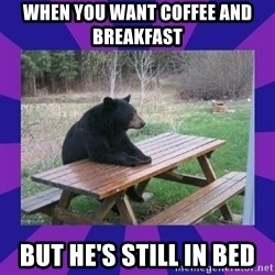 waiting bear - When you want coffee and breakfast  But he's still in bed