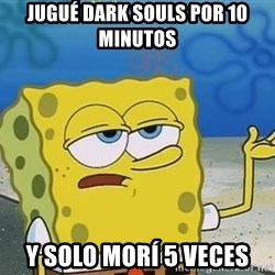I'll have you know Spongebob - Jugué dark souls por 10 minutos y solo morí 5 veces