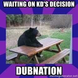 waiting bear - waiting on KD's decision Dubnation