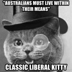 """Monocle Cat - """"Australians must live within their means"""" Classic Liberal Kitty"""