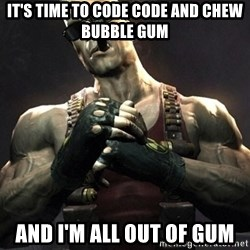 Duke Nukem Forever - It's time to code code and chew bubble gum And i'm all out of gum