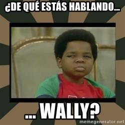 What you talkin' bout Willis  - ¿De qué estás hablando... ... Wally?