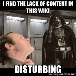 I find your lack of faith disturbing - I FIND THE LACK OF CONTENT IN THIS WIKI DISTURBING