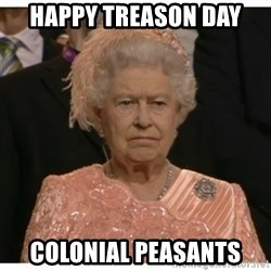 Unimpressed Queen - Happy Treason Day Colonial peasants
