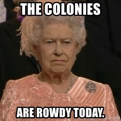 Queen Elizabeth Is Not Impressed  - The Colonies Are rowdy today.