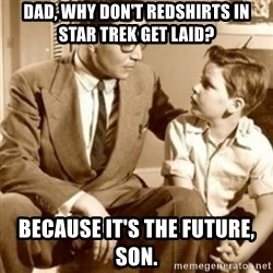 father son  - Dad, why don't redshirts in STar trek get laid? Because it's the future, son.
