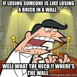 If I had one- Timmy's Dad - If losing someone is like losing a brick in a wall.. Well what the heck.!! Where's the wall.