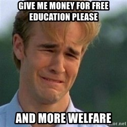 Crying Dawson - GIVE ME MONEY FOR FREE EDUCATION PLEASE AND MORE WELFARE