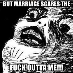 Gasp - BUT MARRIAGE SCARES THE FUCK OUTTA ME!!!