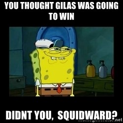 didnt you squidward - You thought GILAS was going to win Didnt you,  squidward?