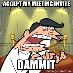 If I had one- Timmy's Dad - ACCEPT MY MEETING INVITE DAMMIT