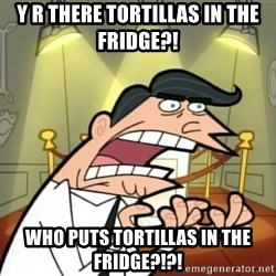 If I had one- Timmy's Dad - y r there tortillas in the fridge?! who puts tortillas in the fridge?!?!