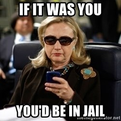 Hillary Text - IF IT WAS YOU YOU'D BE IN JAIL