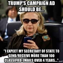 """Hillary Text - Trump's Campaign Ad should be...   """"I expect my Secretary of State to send/receive more than 100 classified emails over 4 years..."""""""