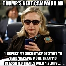 """Hillary Text - Trump's Next Campaign Ad """"I expect my Secretary of State to send/receive more than 110 classified emails over 4 years..."""""""