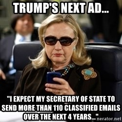 """Hillary Text - Trump's Next Ad... """"I expect my Secretary of State to send more than 110 classified emails over the next 4 years..."""""""