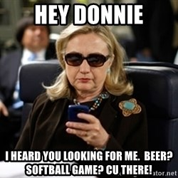 Hillary Text - Hey Donnie I heard you looking for me.  Beer? Softball Game? CU THERE!