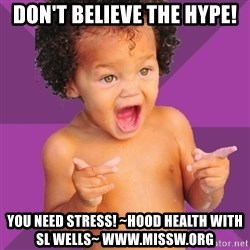 Baby $wag - Don't believe the hype! You need stress! ~Hood health with SL Wells~ www.missw.org