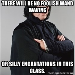 Snape - There will be no foolish wand waving Or silly encantations in this class.