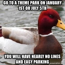 Malicious advice mallard - GO TO A THEME PARK ON JANUARY 1ST OR JULY 5TH YOU WILL HAVE NEARLY NO LINES AND EASY PARKING