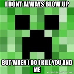 Minecraft Creeper Meme - i dont always blow up but when i do i kill you and me