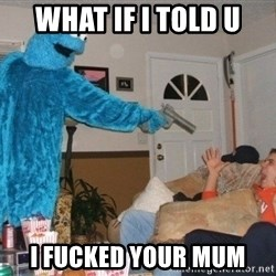 Bad Ass Cookie Monster - WHAT IF I TOLD U I FUCKED YOUR MUM