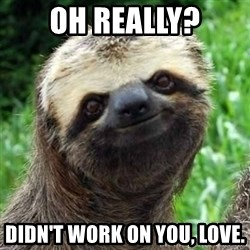 Sarcastic Sloth - Oh really? Didn't work on you, love.