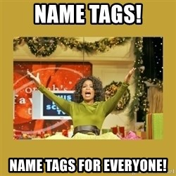 Oprah You get a - Name tags! Name tags for everyone!