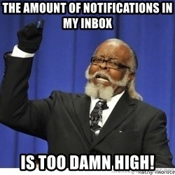 The tolerance is to damn high! - The amount of notifications in my inbox is too damn high!