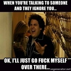 fuck me right jonah hill - when you're talking to someone and they ignore you... ok, I'll just go fuck myself over there...