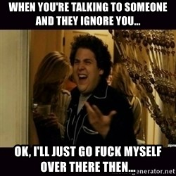 fuck me right jonah hill - when you're talking to someone and they ignore you... ok, I'll just go fuck myself over there then...