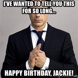 Robert Downey Jr. - I've wanted to tell you this for so long... Happy Birthday, Jackie!