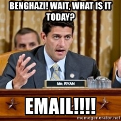 Paul Ryan Meme  - BENGHAZI! Wait, what is it today? EMAIL!!!!